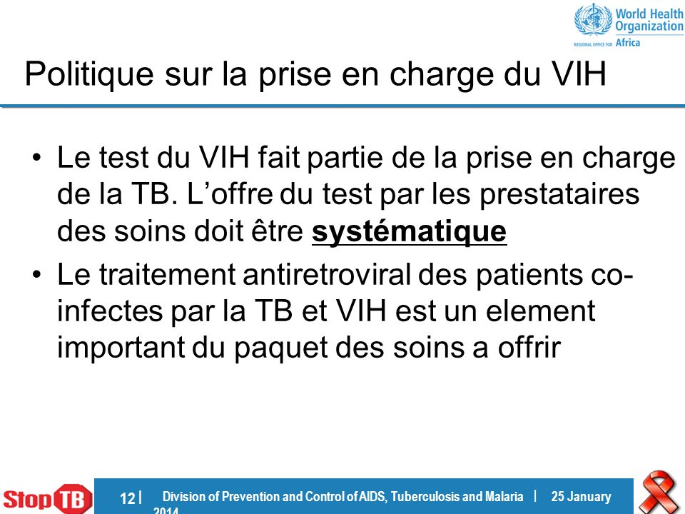 Division of Prevention and Control of AIDS, Tuberculosis and Malaria | 25 January 201425 January 2014 12 | Politique sur la prise en charge du VIH Le test du VIH fait partie de la prise en charge de la TB.