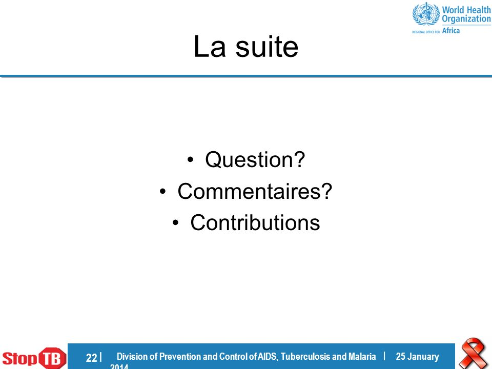 Division of Prevention and Control of AIDS, Tuberculosis and Malaria | 25 January 201425 January 2014 22 | La suite Question.