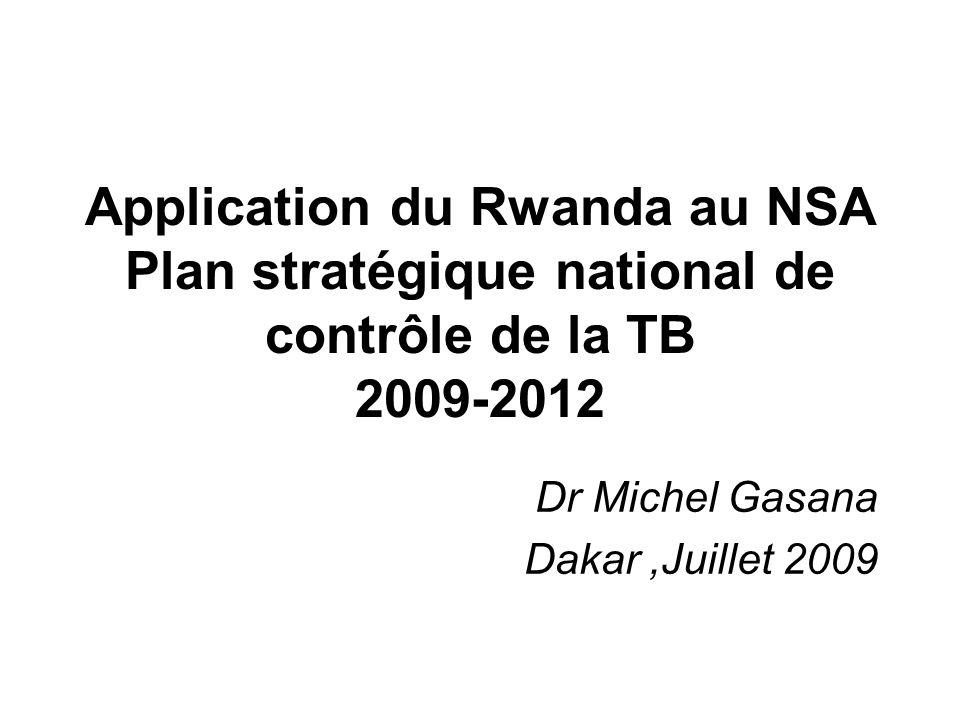 Application du Rwanda au NSA Plan stratégique national de contrôle de la TB 2009-2012 Dr Michel Gasana Dakar,Juillet 2009
