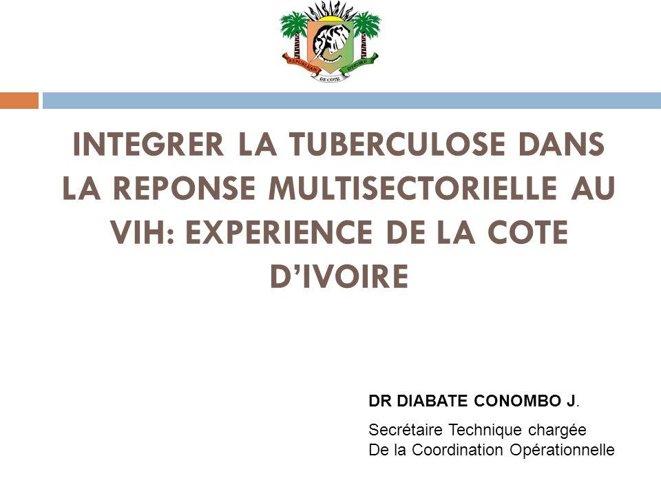 INTEGRER LA TUBERCULOSE DANS LA REPONSE MULTISECTORIELLE AU VIH: EXPERIENCE DE LA COTE DIVOIRE DR DIABATE CONOMBO J. Secrétaire Technique chargée De l