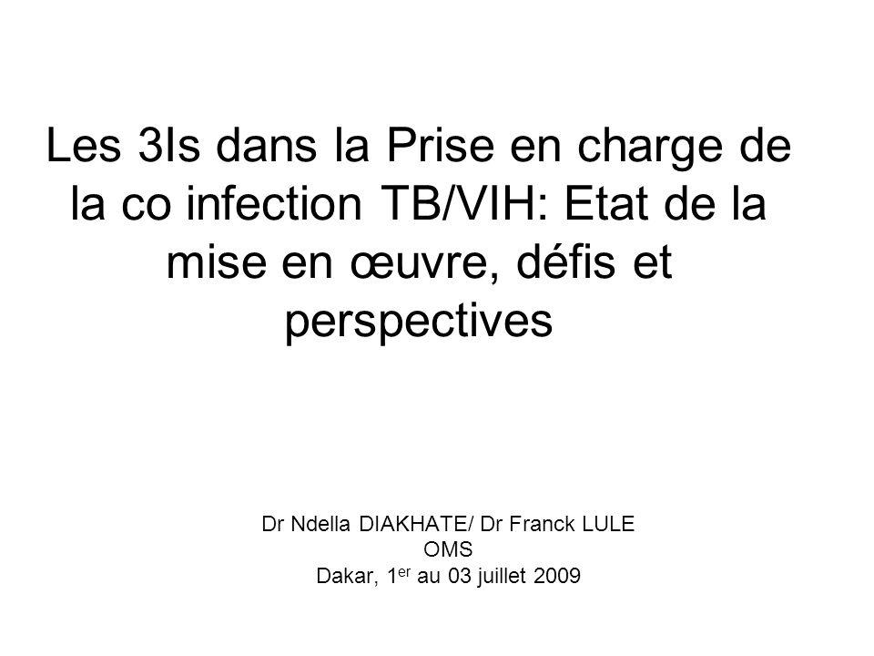Les 3Is dans la Prise en charge de la co infection TB/VIH: Etat de la mise en œuvre, défis et perspectives Dr Ndella DIAKHATE/ Dr Franck LULE OMS Dakar, 1 er au 03 juillet 2009