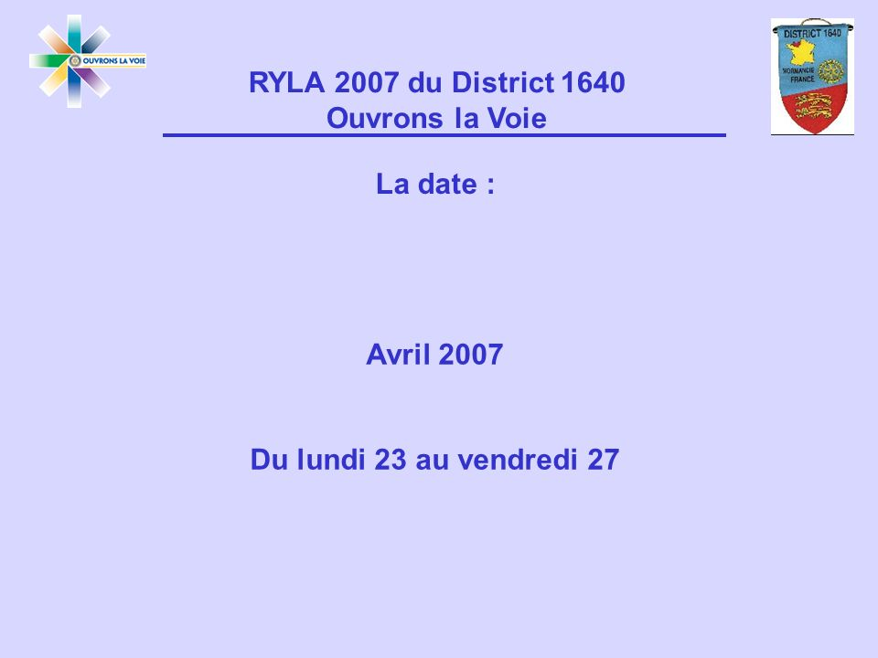La date : RYLA 2007 du District 1640 Ouvrons la Voie Avril 2007 Du lundi 23 au vendredi 27