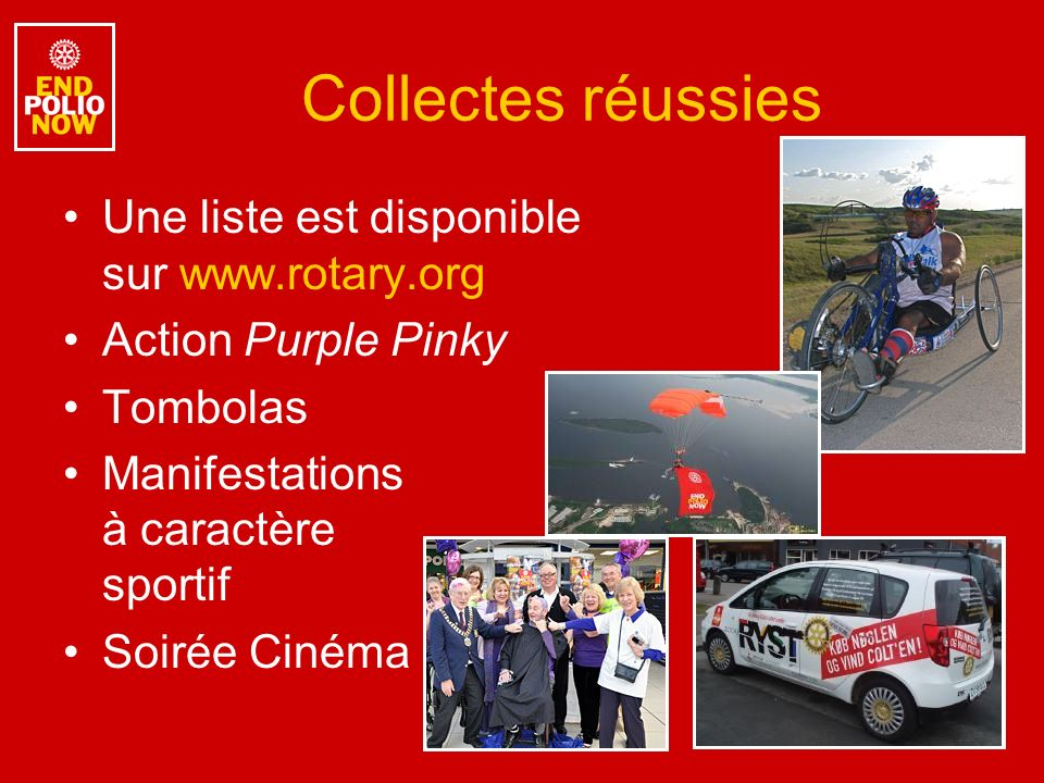 Collectes réussies Une liste est disponible sur www.rotary.org Action Purple Pinky Tombolas Manifestations à caractère sportif Soirée Cinéma