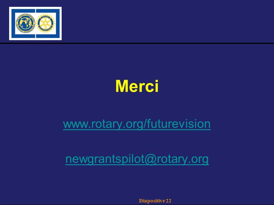 Diapositive 22 Merci www.rotary.org/futurevision newgrantspilot@rotary.org