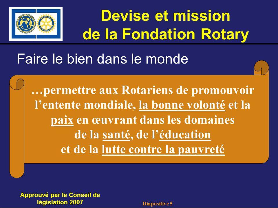 Diapositive 5 Devise et mission de la Fondation Rotary Faire le bien dans le monde Approuvé par le Conseil de législation 2007 …permettre aux Rotariens de promouvoir lentente mondiale, la bonne volonté et la paix en œuvrant dans les domaines de la santé, de léducation et de la lutte contre la pauvreté