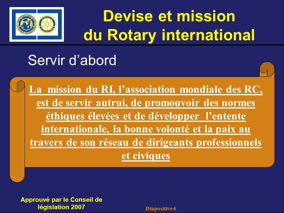 Diapositive 6 Devise et mission du Rotary international Servir dabord Approuvé par le Conseil de législation 2007 La mission du RI, lassociation mondiale des RC, est de servir autrui, de promouvoir des normes éthiques élevées et de développer lentente internationale, la bonne volonté et la paix au travers de son réseau de dirigeants professionnels et civiques