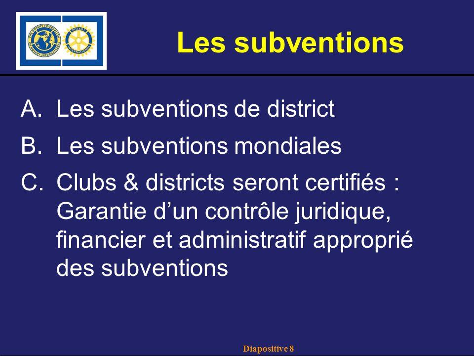 Diapositive 8 Les subventions A.Les subventions de district B.Les subventions mondiales C.Clubs & districts seront certifiés : Garantie dun contrôle juridique, financier et administratif approprié des subventions