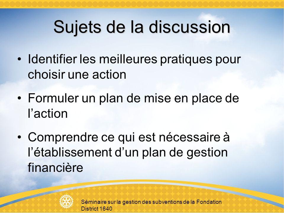 Séminaire sur la gestion des subventions de la Fondation District 1640 Sujets de la discussion Identifier les meilleures pratiques pour choisir une action Formuler un plan de mise en place de laction Comprendre ce qui est nécessaire à létablissement dun plan de gestion financière