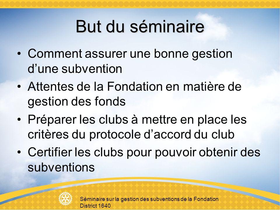 But du séminaire Comment assurer une bonne gestion dune subvention Attentes de la Fondation en matière de gestion des fonds Préparer les clubs à mettre en place les critères du protocole daccord du club Certifier les clubs pour pouvoir obtenir des subventions