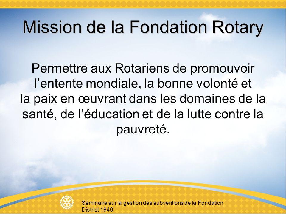 Mission de la Fondation Rotary Permettre aux Rotariens de promouvoir lentente mondiale, la bonne volonté et la paix en œuvrant dans les domaines de la santé, de léducation et de la lutte contre la pauvreté.