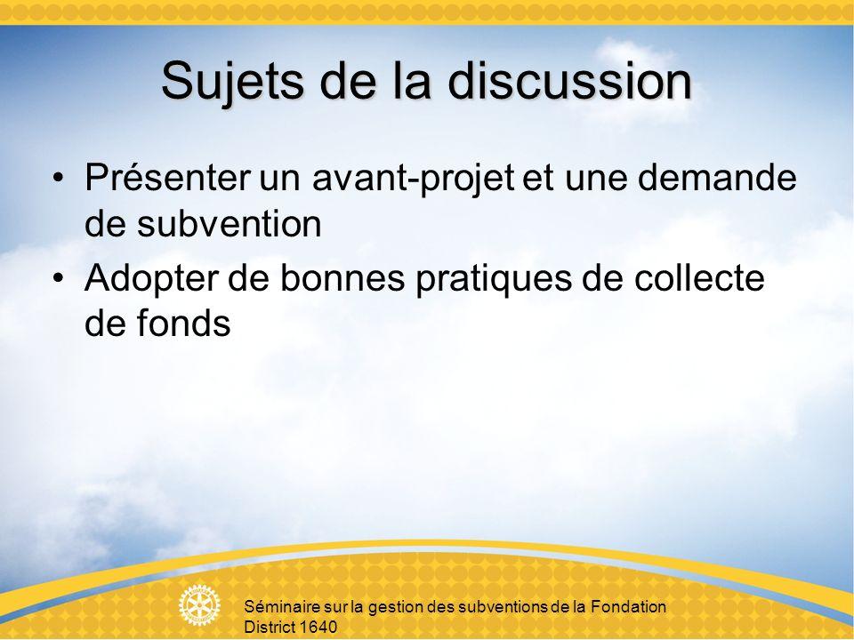 Séminaire sur la gestion des subventions de la Fondation District 1640 Sujets de la discussion Présenter un avant-projet et une demande de subvention Adopter de bonnes pratiques de collecte de fonds