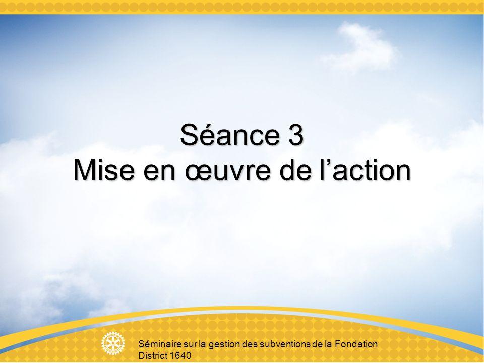 Séminaire sur la gestion des subventions de la Fondation District 1640 Séance 3 Mise en œuvre de laction