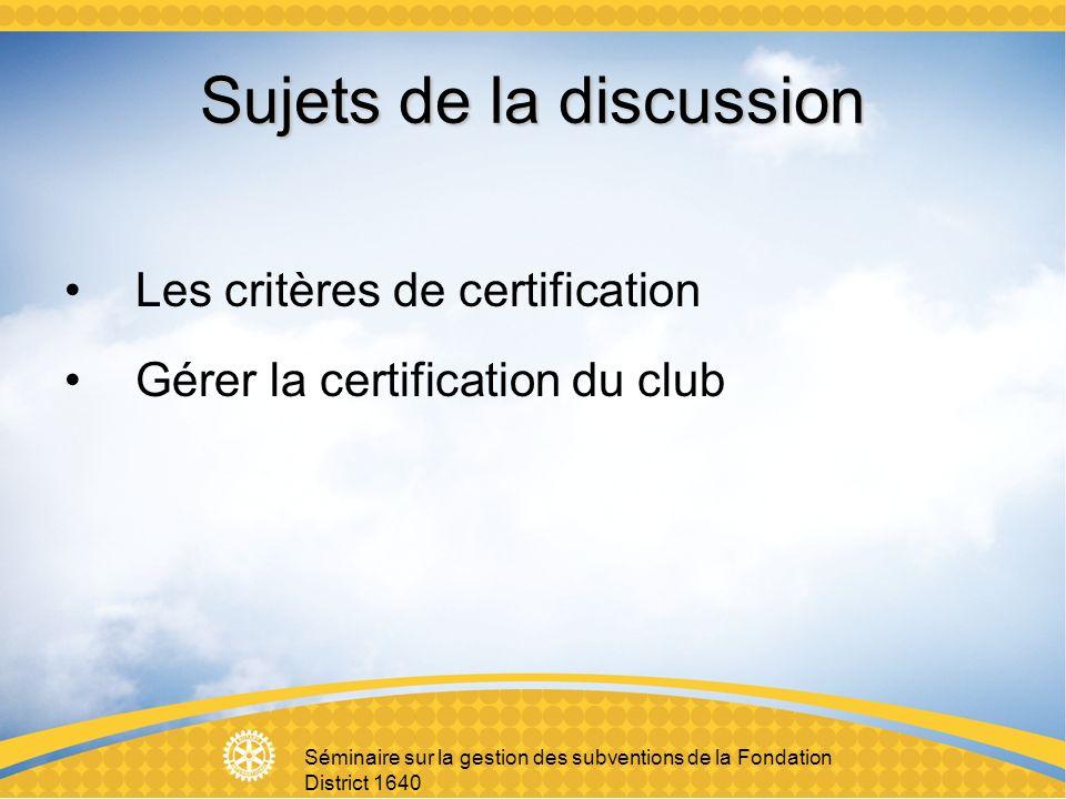 Séminaire sur la gestion des subventions de la Fondation District 1640 Sujets de la discussion Les critères de certification Gérer la certification du club