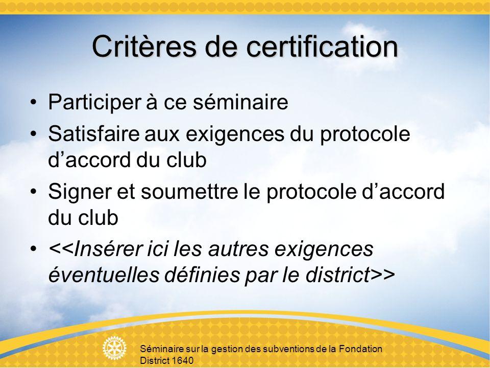 Séminaire sur la gestion des subventions de la Fondation District 1640 Critères de certification Participer à ce séminaire Satisfaire aux exigences du protocole daccord du club Signer et soumettre le protocole daccord du club >