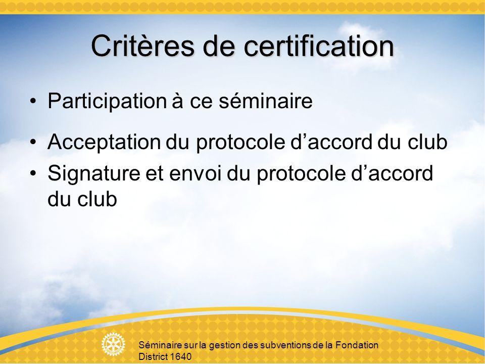 Séminaire sur la gestion des subventions de la Fondation District 1640 Critères de certification Participation à ce séminaire Acceptation du protocole daccord du club Signature et envoi du protocole daccord du club