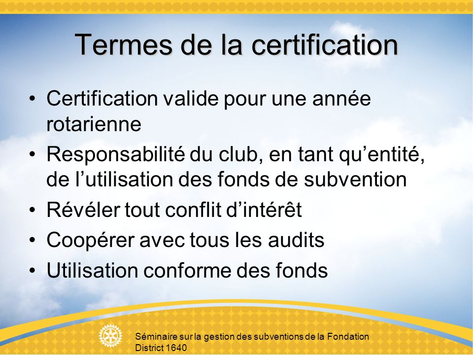 Séminaire sur la gestion des subventions de la Fondation District 1640 Termes de la certification Certification valide pour une année rotarienne Responsabilité du club, en tant quentité, de lutilisation des fonds de subvention Révéler tout conflit dintérêt Coopérer avec tous les audits Utilisation conforme des fonds