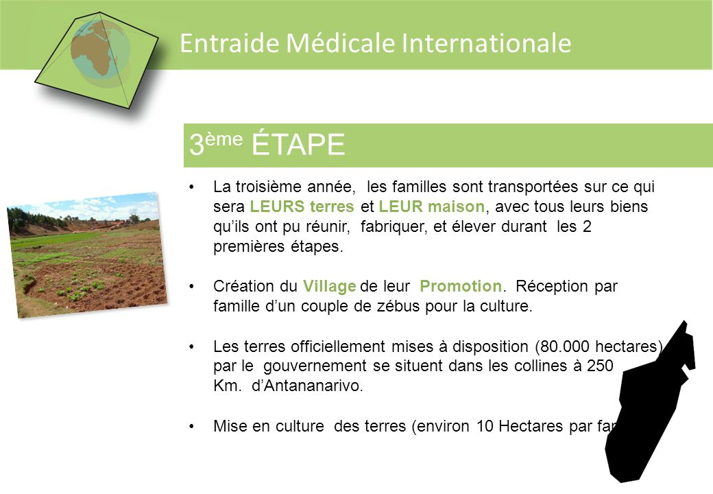 Entraide Médicale Internationale 3 ème ÉTAPE La troisième année, les familles sont transportées sur ce qui sera LEURS terres et LEUR maison, avec tous