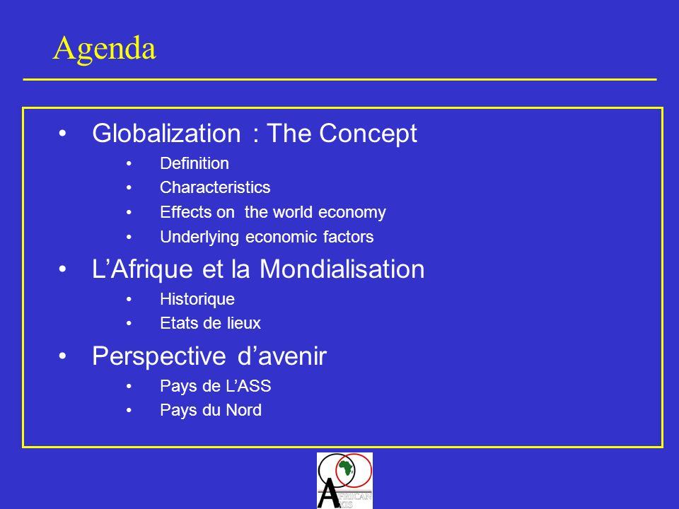 Agenda Globalization : The Concept Definition Characteristics Effects on the world economy Underlying economic factors LAfrique et la Mondialisation Historique Etats de lieux Perspective davenir Pays de LASS Pays du Nord
