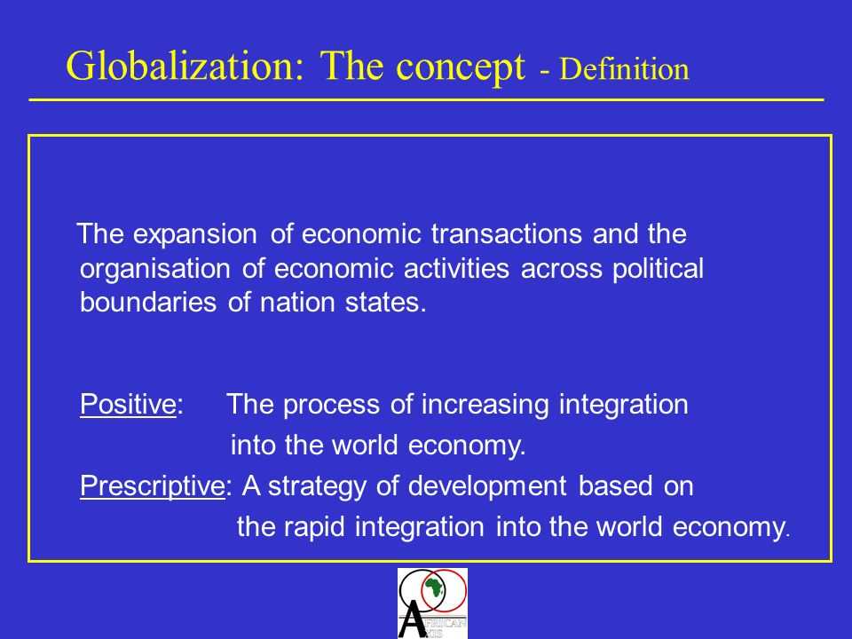 Globalization: The concept - Definition The expansion of economic transactions and the organisation of economic activities across political boundaries