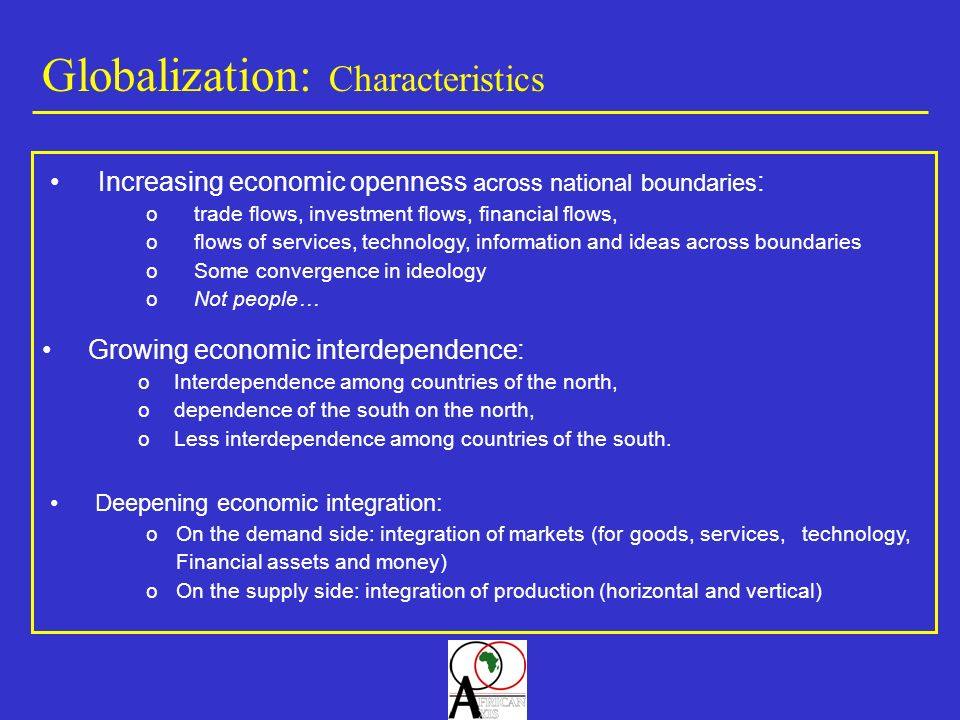 Globalization: Characteristics Increasing economic openness across national boundaries : otrade flows, investment flows, financial flows, oflows of se