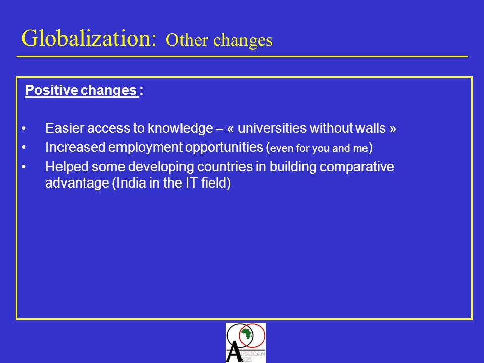 Globalization: Other changes Easier access to knowledge – « universities without walls » Increased employment opportunities ( even for you and me ) Helped some developing countries in building comparative advantage (India in the IT field) Positive changes :