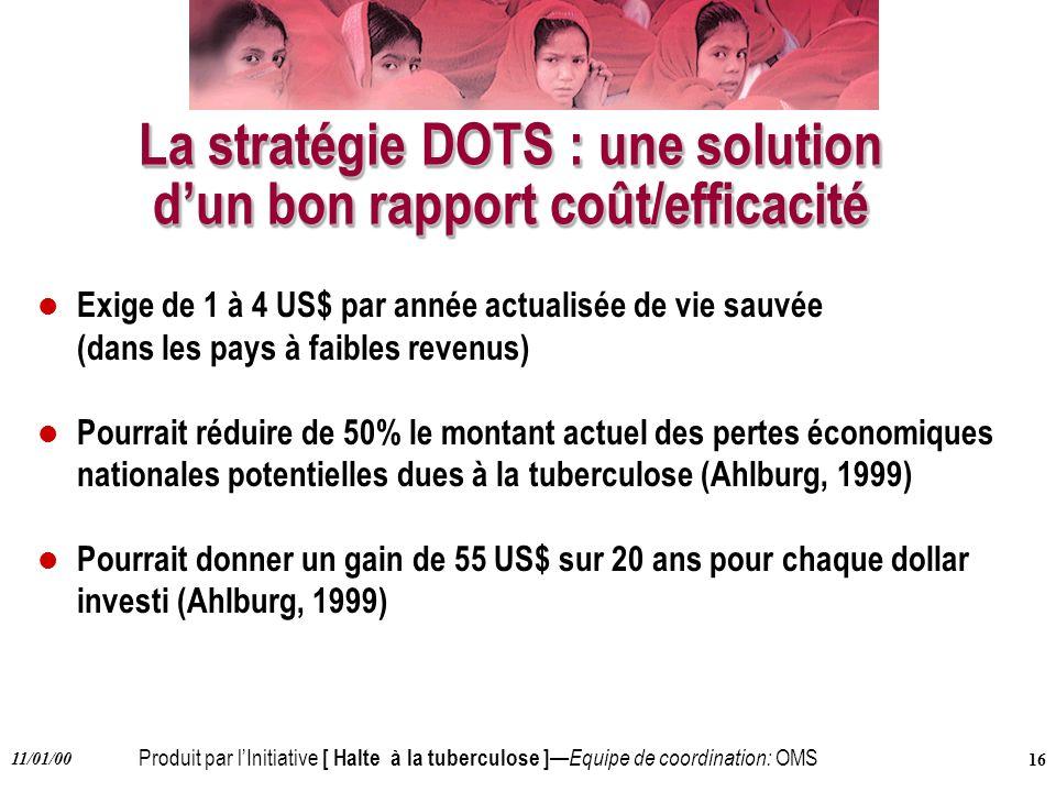 Produit par lInitiative [ Halte à la tuberculose ] Equipe de coordination: OMS 11/01/00 16 La stratégie DOTS : une solution dun bon rapport coût/effic