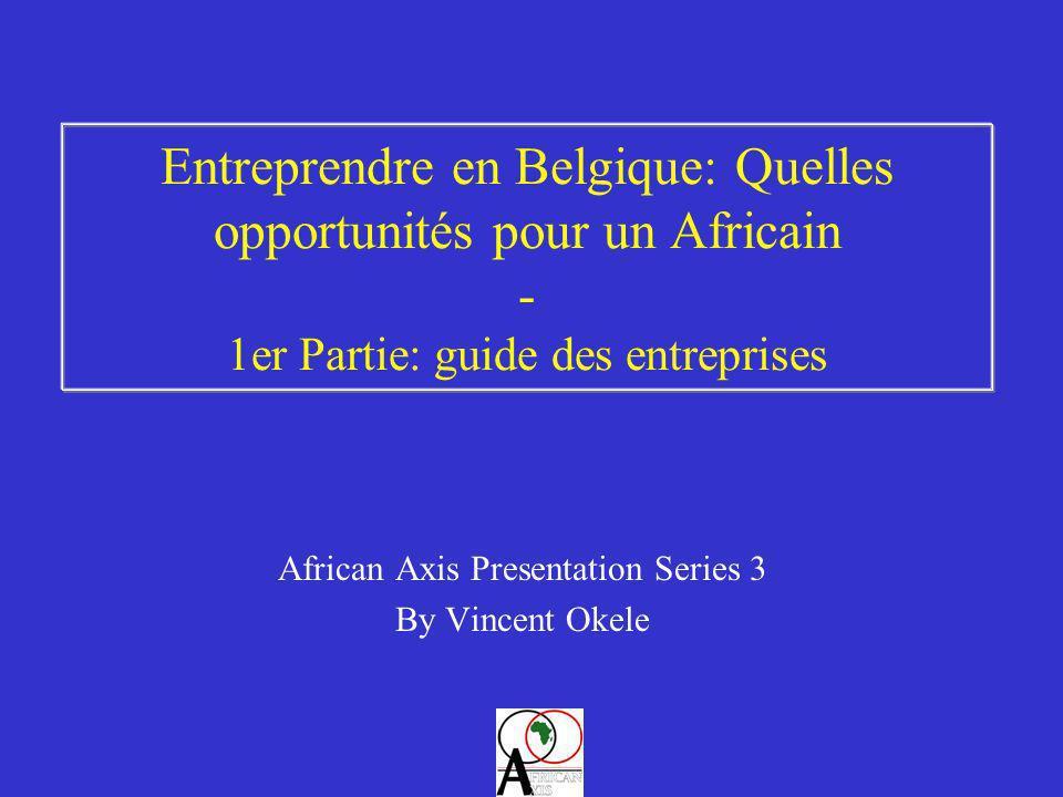 Entreprendre en Belgique: Quelles opportunités pour un Africain - 1er Partie: guide des entreprises African Axis Presentation Series 3 By Vincent Okel