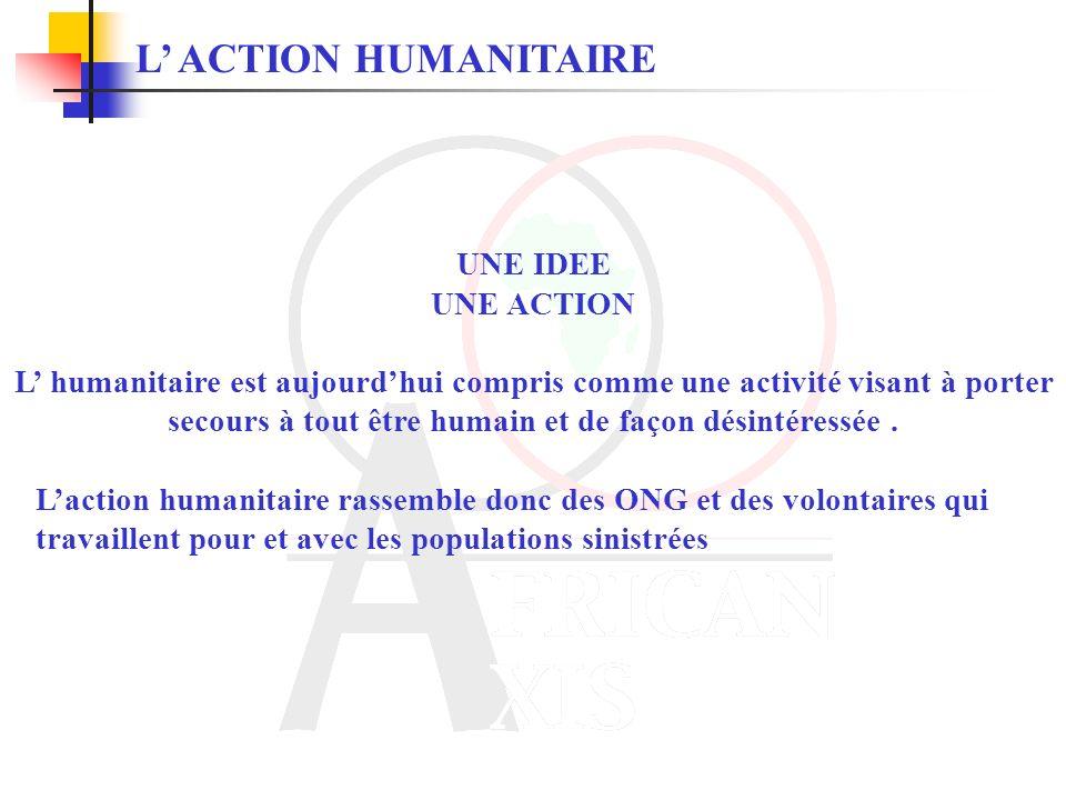 UNE IDEE UNE ACTION L humanitaire est aujourdhui compris comme une activité visant à porter secours à tout être humain et de façon désintéressée.