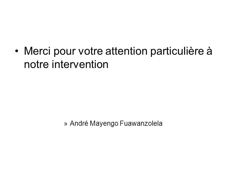 Merci pour votre attention particulière à notre intervention »André Mayengo Fuawanzolela