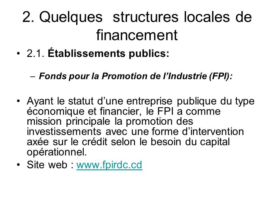 2. Quelques structures locales de financement 2.1. Établissements publics: –Fonds pour la Promotion de lIndustrie (FPI): Ayant le statut dune entrepri