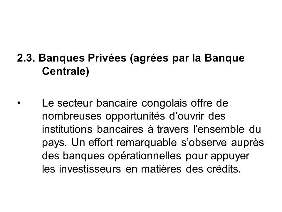 2.3. Banques Privées (agrées par la Banque Centrale) Le secteur bancaire congolais offre de nombreuses opportunités douvrir des institutions bancaires