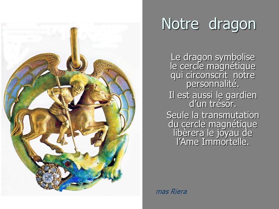mas Riera Notre dragon Le dragon symbolise le cercle magnétique qui circonscrit notre personnalité. Il est aussi le gardien dun trésor. Seule la trans