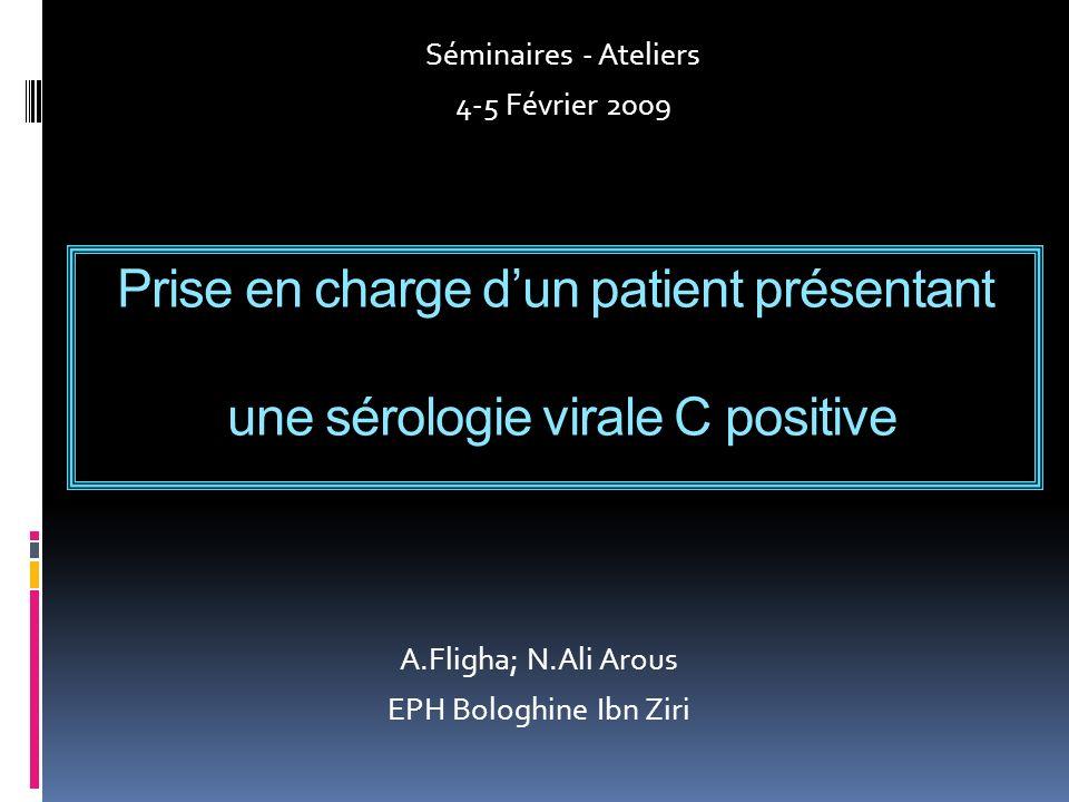 Prise en charge dun patient présentant une sérologie virale C positive A.Fligha; N.Ali Arous EPH Bologhine Ibn Ziri Séminaires - Ateliers 4-5 Février