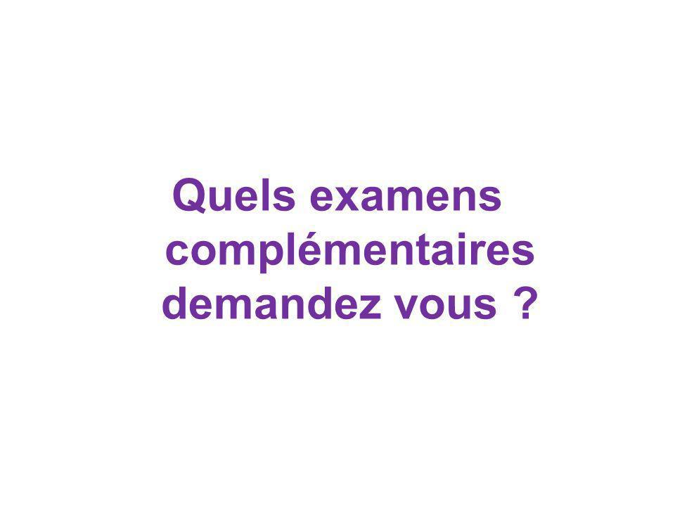 Quels examens complémentaires demandez vous ?