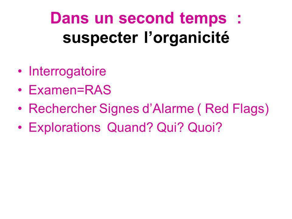 Dans un second temps : suspecter lorganicité Interrogatoire Examen=RAS Rechercher Signes dAlarme ( Red Flags) Explorations Quand? Qui? Quoi?