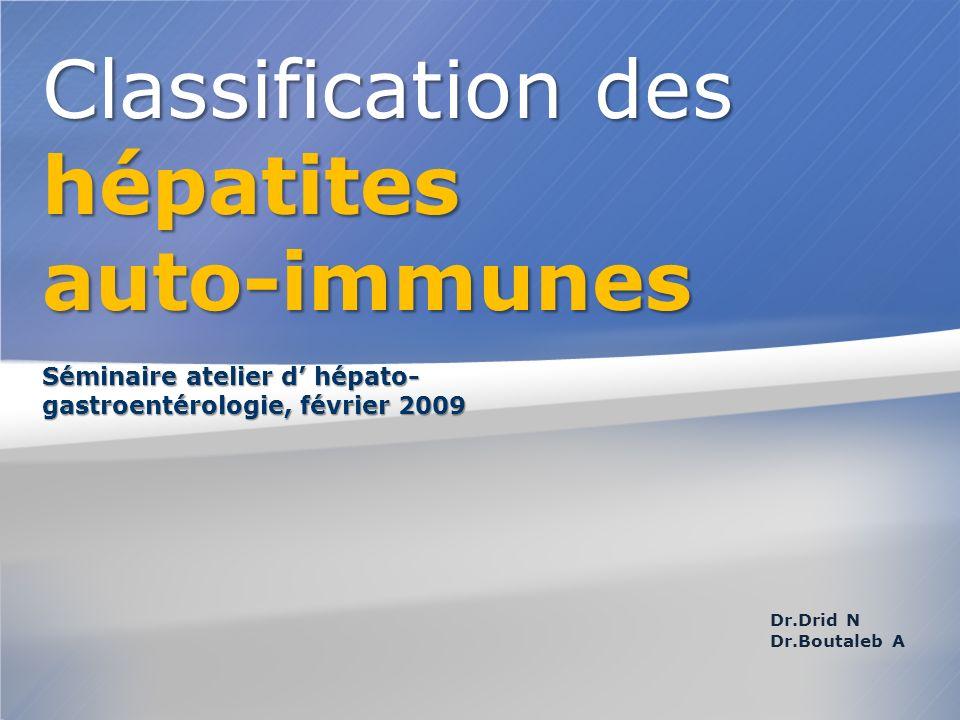 Dr.Drid N Dr.Boutaleb A Séminaire atelier d hépato- gastroentérologie, février 2009 Classification des hépatites auto-immunes