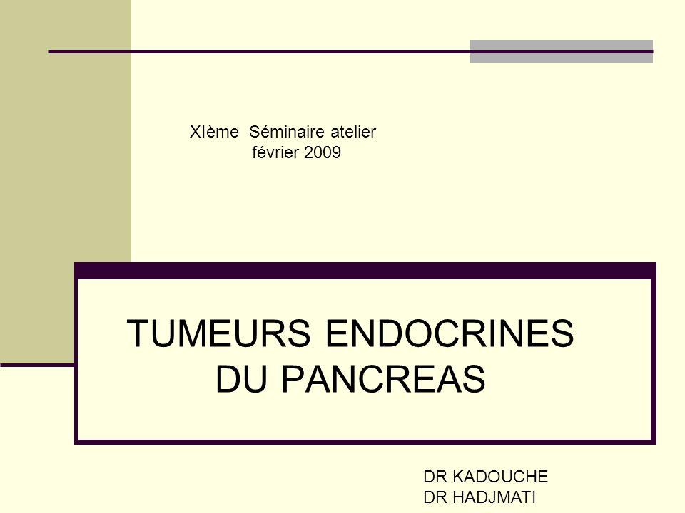 TUMEURS ENDOCRINES DU PANCREAS DR KADOUCHE DR HADJMATI XIème Séminaire atelier février 2009