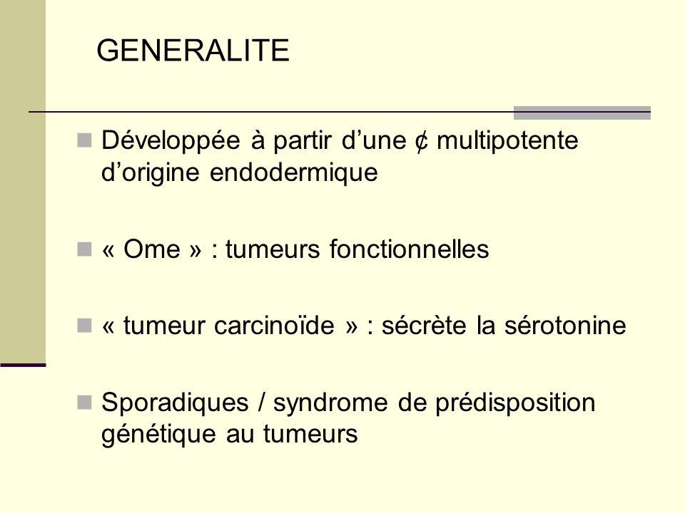 Développée à partir dune ¢ multipotente dorigine endodermique « Ome » : tumeurs fonctionnelles « tumeur carcinoïde » : sécrète la sérotonine Sporadiques / syndrome de prédisposition génétique au tumeurs GENERALITE