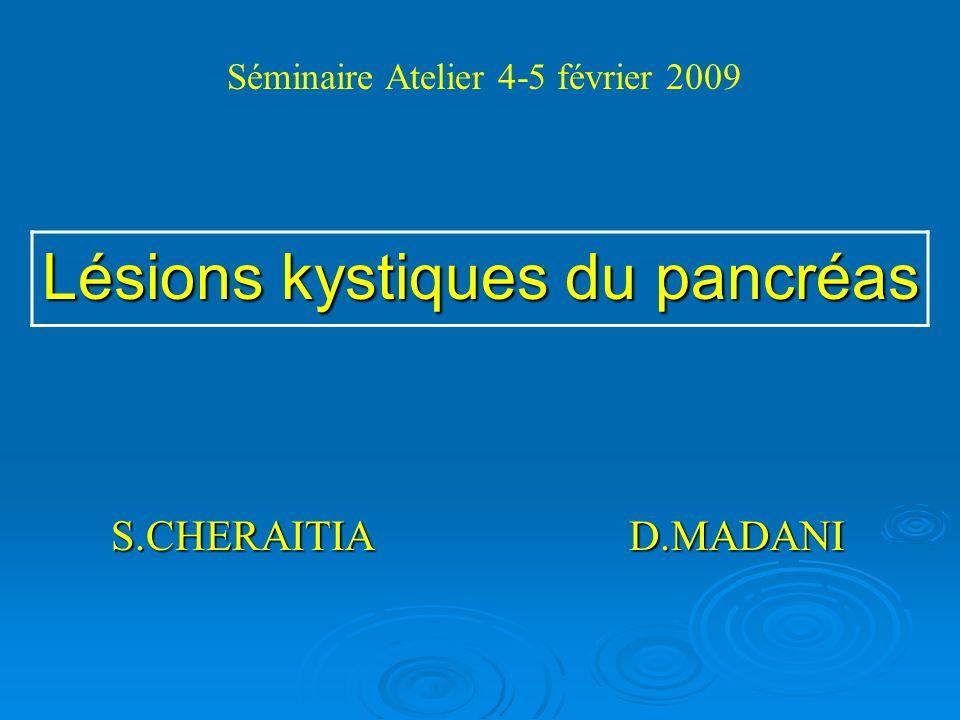 S.CHERAITIA D.MADANI S.CHERAITIA D.MADANI Lésions kystiques du pancréas Séminaire Atelier 4-5 février 2009