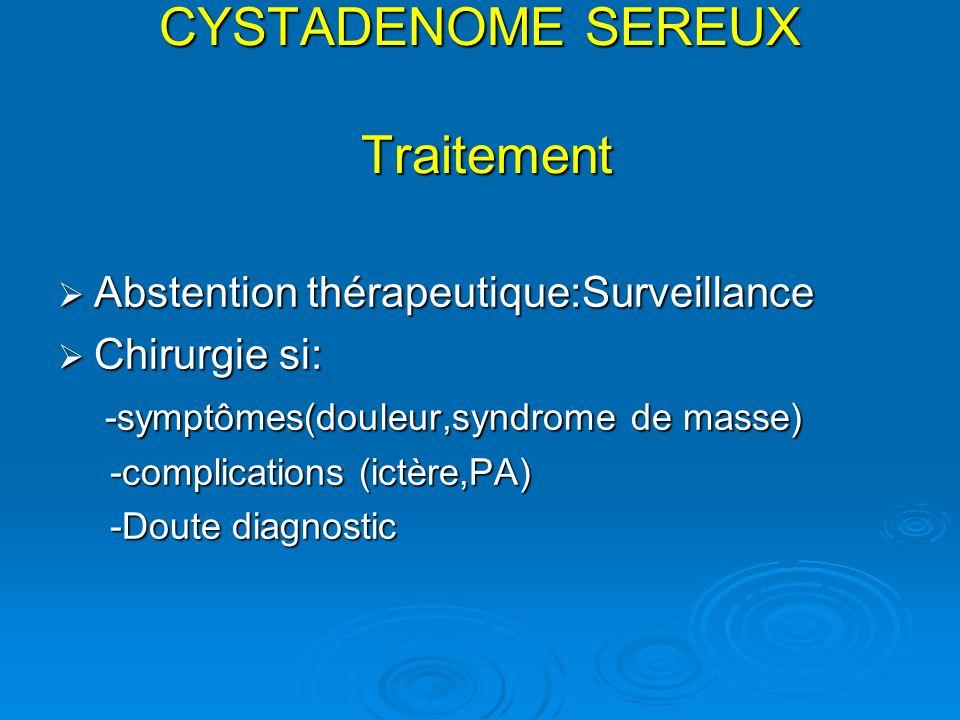 CYSTADENOME SEREUX Traitement Abstention thérapeutique:Surveillance Abstention thérapeutique:Surveillance Chirurgie si: Chirurgie si: -symptômes(doule