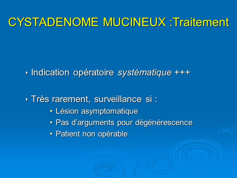 CYSTADENOME MUCINEUX :Traitement Indication opératoire systématique +++ Indication opératoire systématique +++ Très rarement, surveillance si : Très r