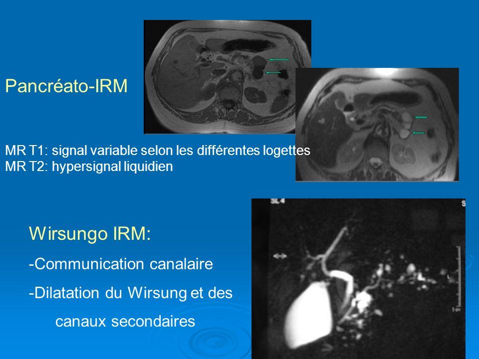 Wirsungo IRM: -Communication canalaire -Dilatation du Wirsung et des canaux secondaires MR T1: signal variable selon les différentes logettes MR T2: h