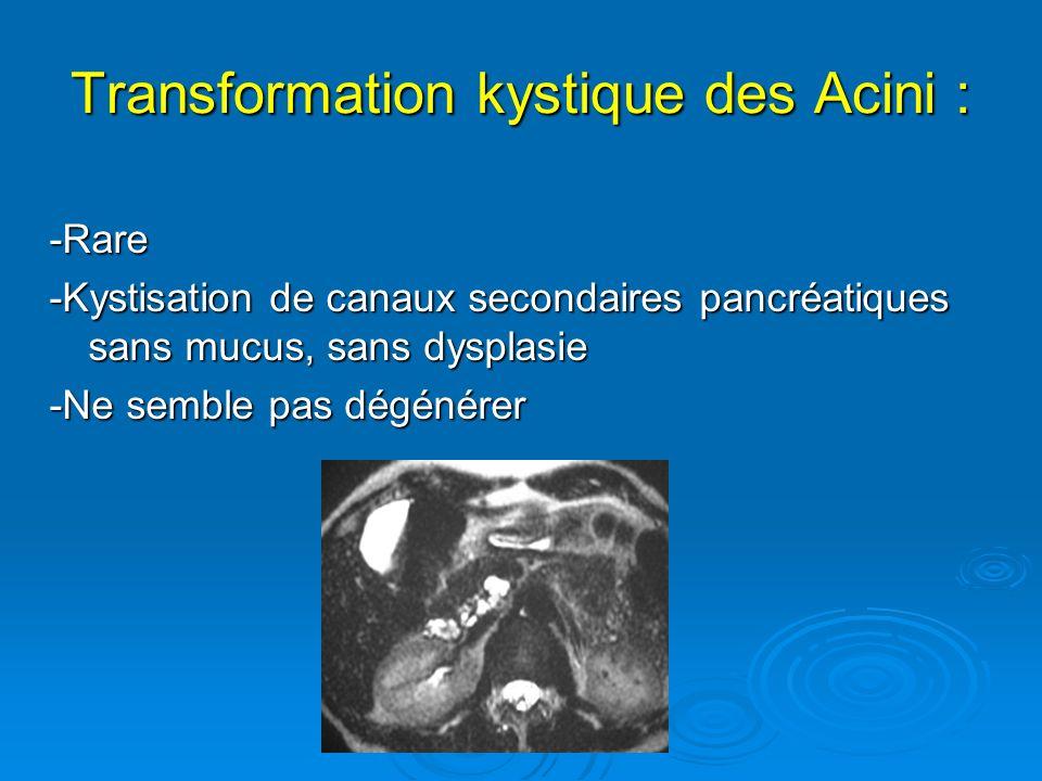 Transformation kystique des Acini : -Rare -Kystisation de canaux secondaires pancréatiques sans mucus, sans dysplasie -Ne semble pas dégénérer