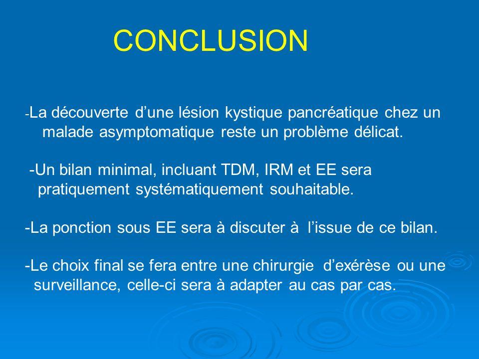 - La découverte dune lésion kystique pancréatique chez un malade asymptomatique reste un problème délicat. -Un bilan minimal, incluant TDM, IRM et EE