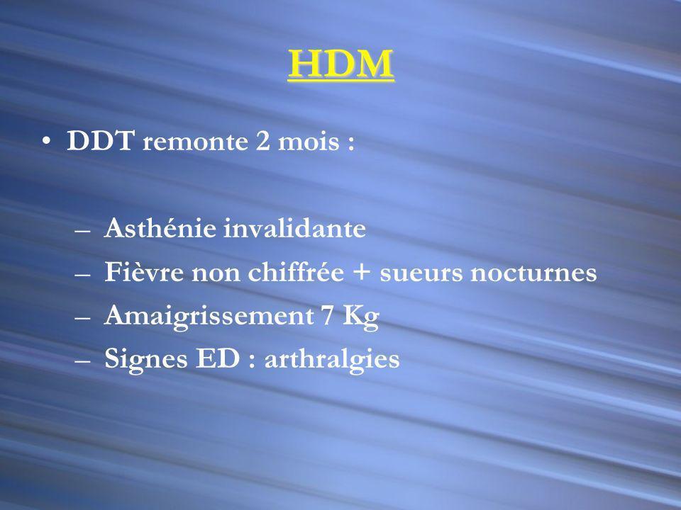HDM DDT remonte 2 mois : – Asthénie invalidante – Fièvre non chiffrée + sueurs nocturnes – Amaigrissement 7 Kg – Signes ED : arthralgies