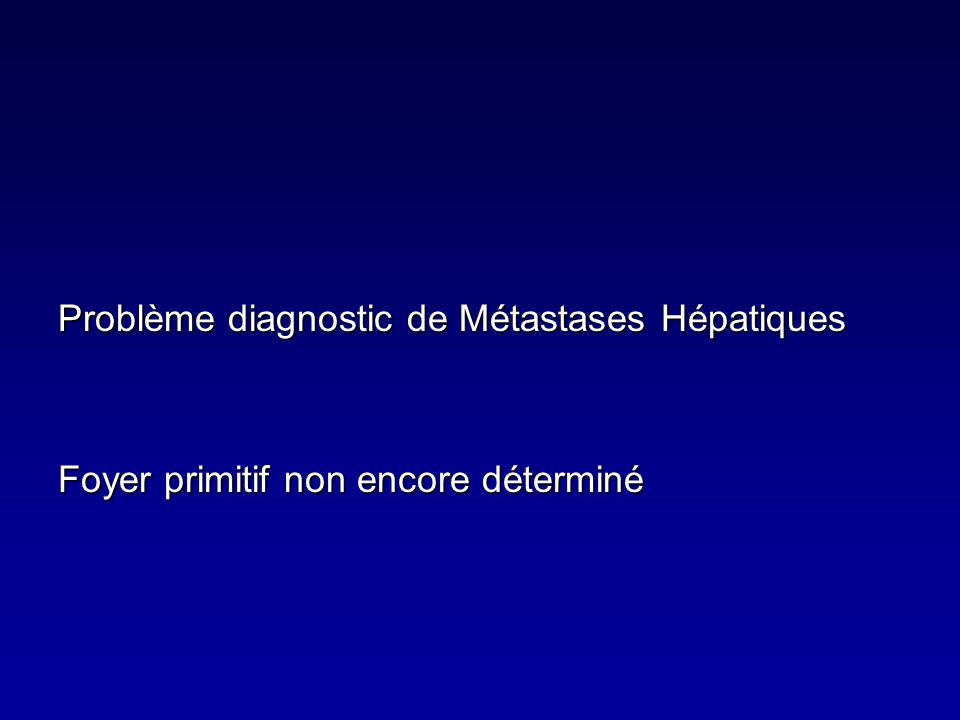Problème diagnostic de Métastases Hépatiques Foyer primitif non encore déterminé