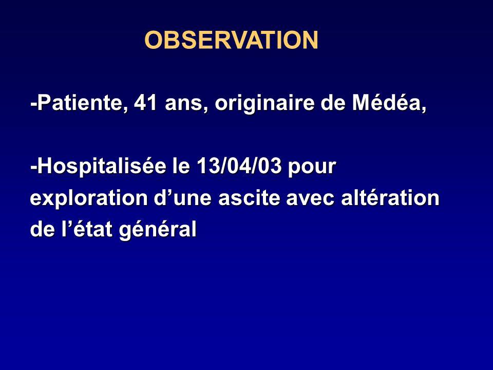 -Patiente, 41 ans, originaire de Médéa, -Hospitalisée le 13/04/03 pour exploration dune ascite avec altération de létat général OBSERVATION