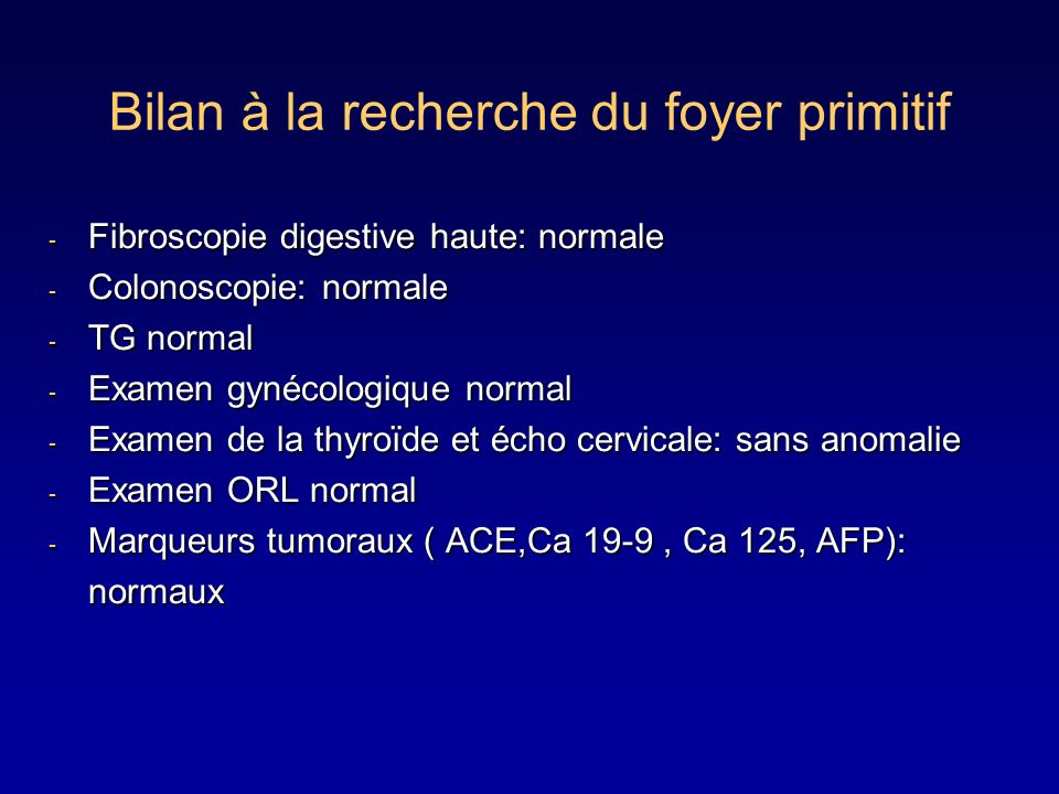 - Fibroscopie digestive haute: normale - Colonoscopie: normale - TG normal - Examen gynécologique normal - Examen de la thyroïde et écho cervicale: sa