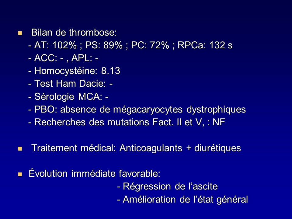 Bilan de thrombose: Bilan de thrombose: - AT: 102% ; PS: 89% ; PC: 72% ; RPCa: 132 s - AT: 102% ; PS: 89% ; PC: 72% ; RPCa: 132 s - ACC: -, APL: - - A