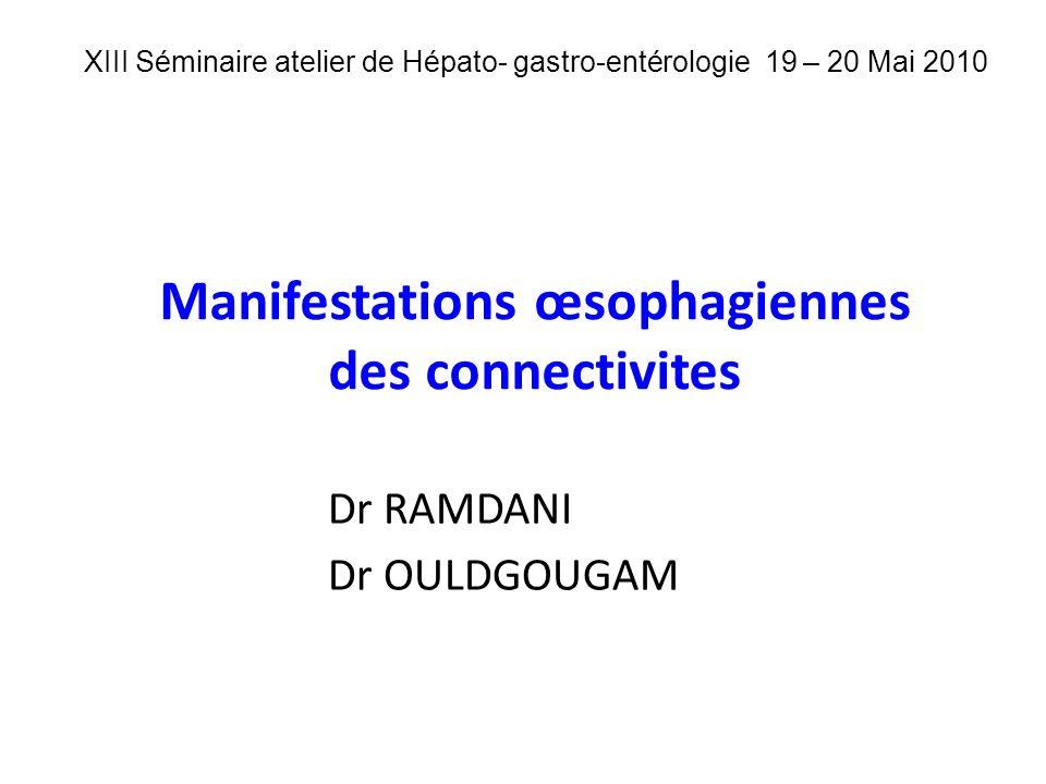 Manifestations œsophagiennes des connectivites Dr RAMDANI Dr OULDGOUGAM XIII Séminaire atelier de Hépato- gastro-entérologie 19 – 20 Mai 2010